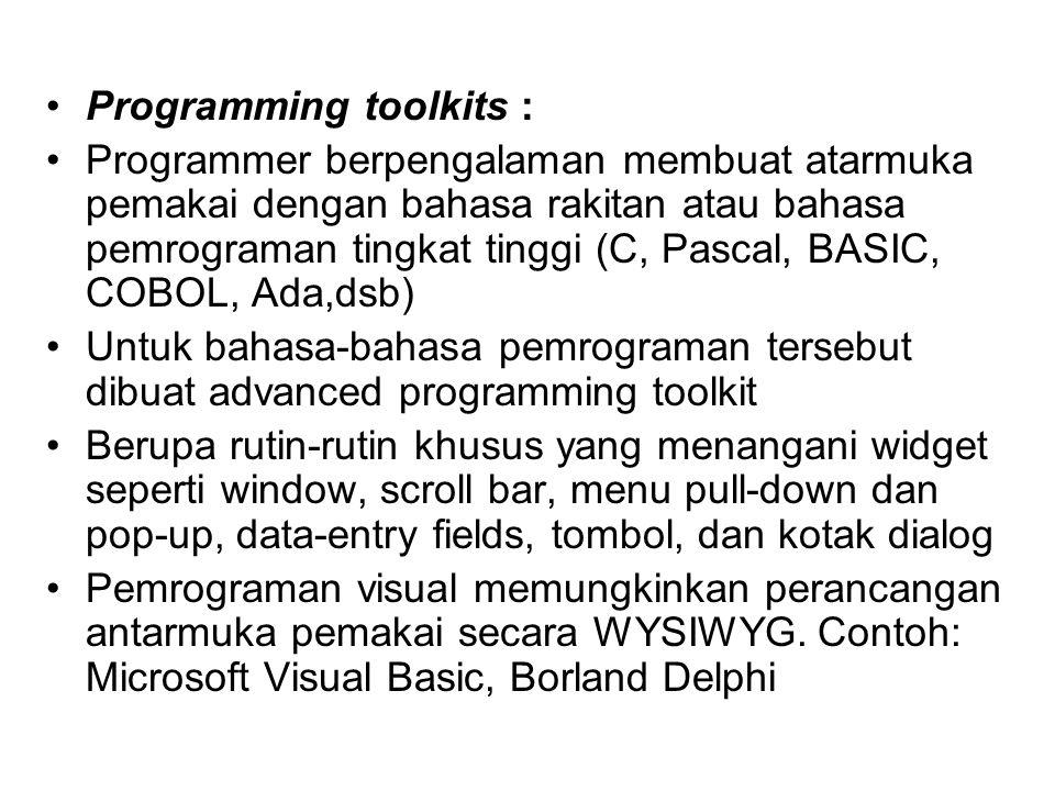 Programming toolkits : Programmer berpengalaman membuat atarmuka pemakai dengan bahasa rakitan atau bahasa pemrograman tingkat tinggi (C, Pascal, BASIC, COBOL, Ada,dsb) Untuk bahasa-bahasa pemrograman tersebut dibuat advanced programming toolkit Berupa rutin-rutin khusus yang menangani widget seperti window, scroll bar, menu pull-down dan pop-up, data-entry fields, tombol, dan kotak dialog Pemrograman visual memungkinkan perancangan antarmuka pemakai secara WYSIWYG.