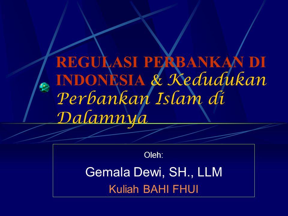 REGULASI PERBANKAN DI INDONESIA & Kedudukan Perbankan Islam di Dalamnya Oleh: Gemala Dewi, SH., LLM Kuliah BAHI FHUI