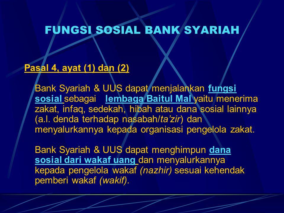 FUNGSI SOSIAL BANK SYARIAH Pasal 4, ayat (1) dan (2) Bank Syariah & UUS dapat menjalankan fungsi sosial sebagai lembaga Baitul Mal yaitu menerima zakat, infaq, sedekah, hibah atau dana sosial lainnya (a.l.