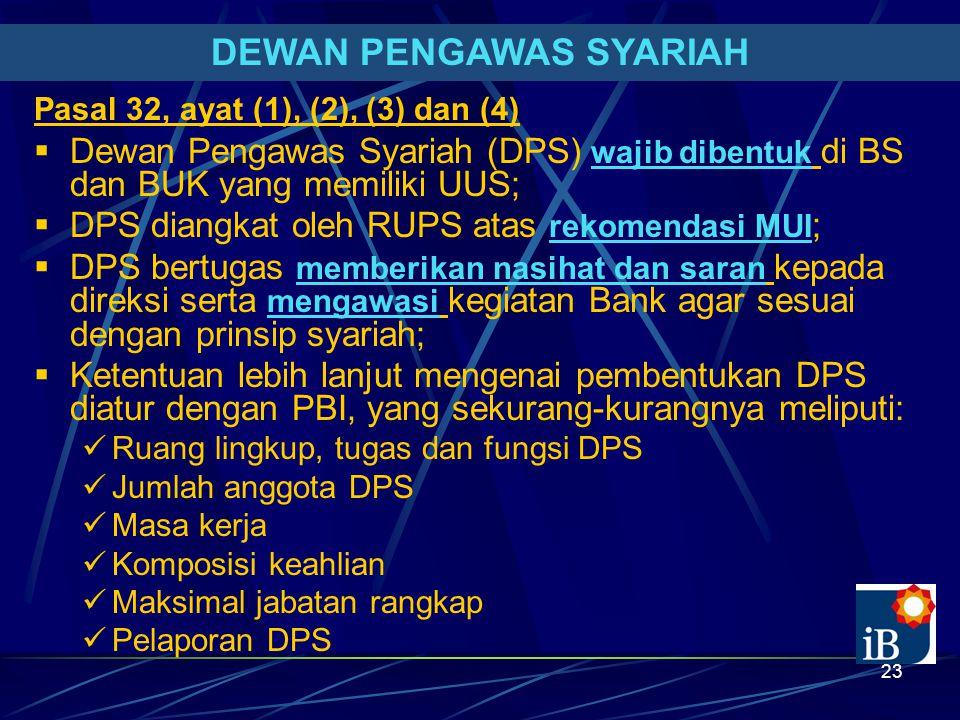 23 DEWAN PENGAWAS SYARIAH Pasal 32, ayat (1), (2), (3) dan (4)  Dewan Pengawas Syariah (DPS) wajib dibentuk di BS dan BUK yang memiliki UUS;  DPS diangkat oleh RUPS atas rekomendasi MUI ;  DPS bertugas memberikan nasihat dan saran kepada direksi serta mengawasi kegiatan Bank agar sesuai dengan prinsip syariah;  Ketentuan lebih lanjut mengenai pembentukan DPS diatur dengan PBI, yang sekurang-kurangnya meliputi: Ruang lingkup, tugas dan fungsi DPS Jumlah anggota DPS Masa kerja Komposisi keahlian Maksimal jabatan rangkap Pelaporan DPS