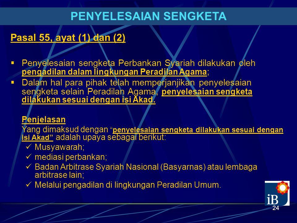 24 PENYELESAIAN SENGKETA Pasal 55, ayat (1) dan (2)  Penyelesaian sengketa Perbankan Syariah dilakukan oleh pengadilan dalam lingkungan Peradilan Agama ;  Dalam hal para pihak telah memperjanjikan penyelesaian sengketa selain Peradilan Agama, penyelesaian sengketa dilakukan sesuai dengan isi Akad.