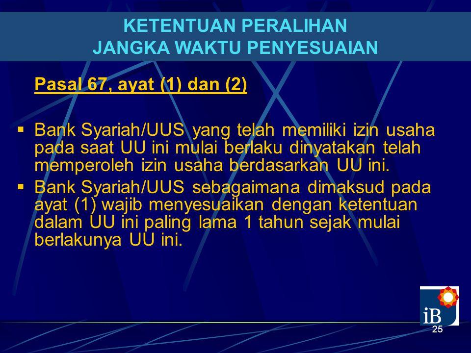 25 KETENTUAN PERALIHAN JANGKA WAKTU PENYESUAIAN Pasal 67, ayat (1) dan (2)  Bank Syariah/UUS yang telah memiliki izin usaha pada saat UU ini mulai berlaku dinyatakan telah memperoleh izin usaha berdasarkan UU ini.