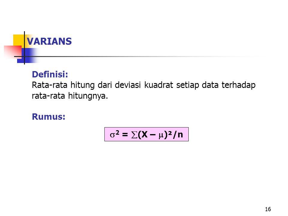 16 VARIANS  2 =  (X –  )²/n Definisi: Rata-rata hitung dari deviasi kuadrat setiap data terhadap rata-rata hitungnya. Rumus: