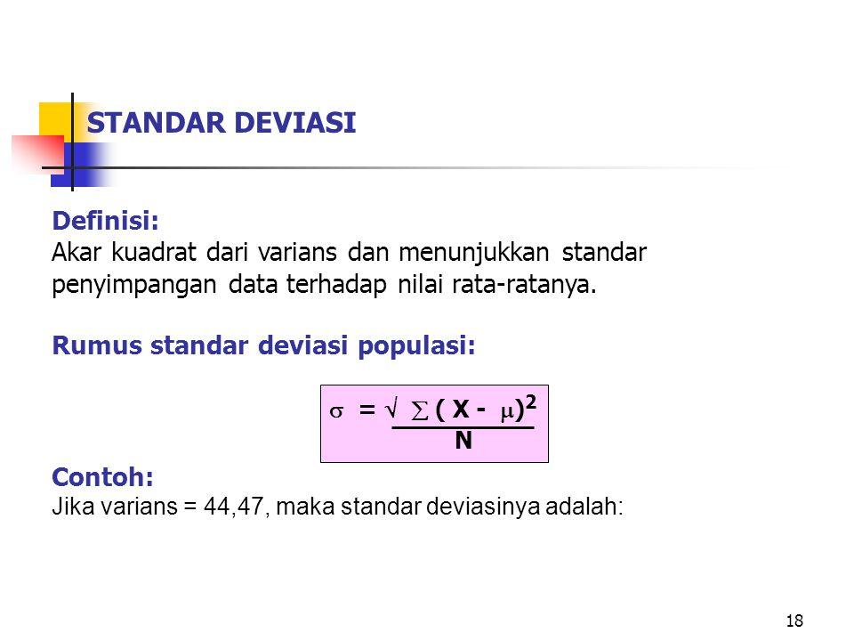 18 STANDAR DEVIASI Definisi: Akar kuadrat dari varians dan menunjukkan standar penyimpangan data terhadap nilai rata-ratanya.