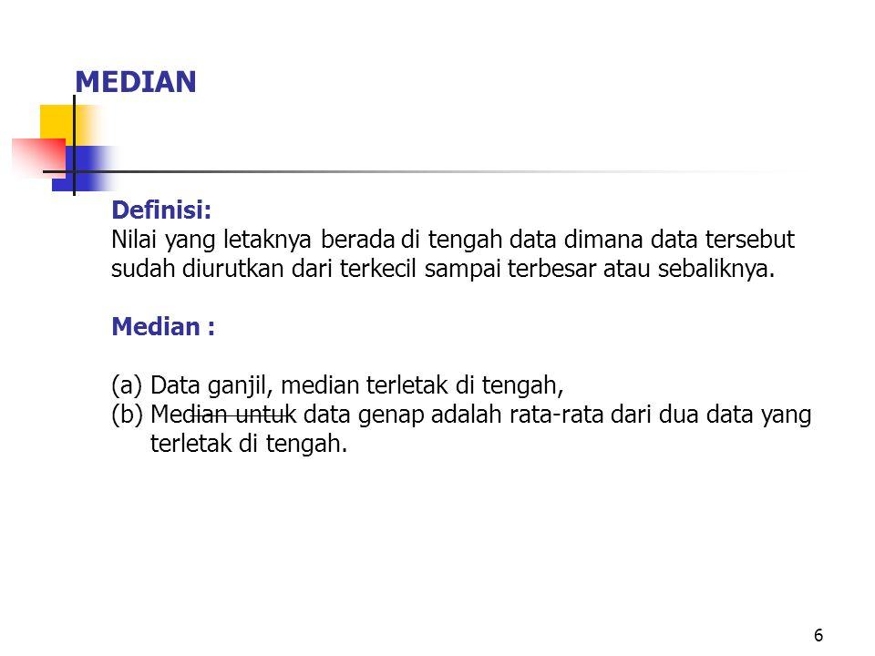 6 MEDIAN Definisi: Nilai yang letaknya berada di tengah data dimana data tersebut sudah diurutkan dari terkecil sampai terbesar atau sebaliknya. Media