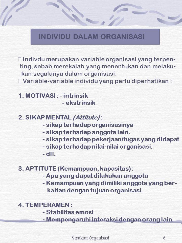 Struktur Organisasi6 INDIVIDU DALAM ORGANISASI  Indivdu merupakan variable organisasi yang terpen- ting, sebab merekalah yang menentukan dan melaku-