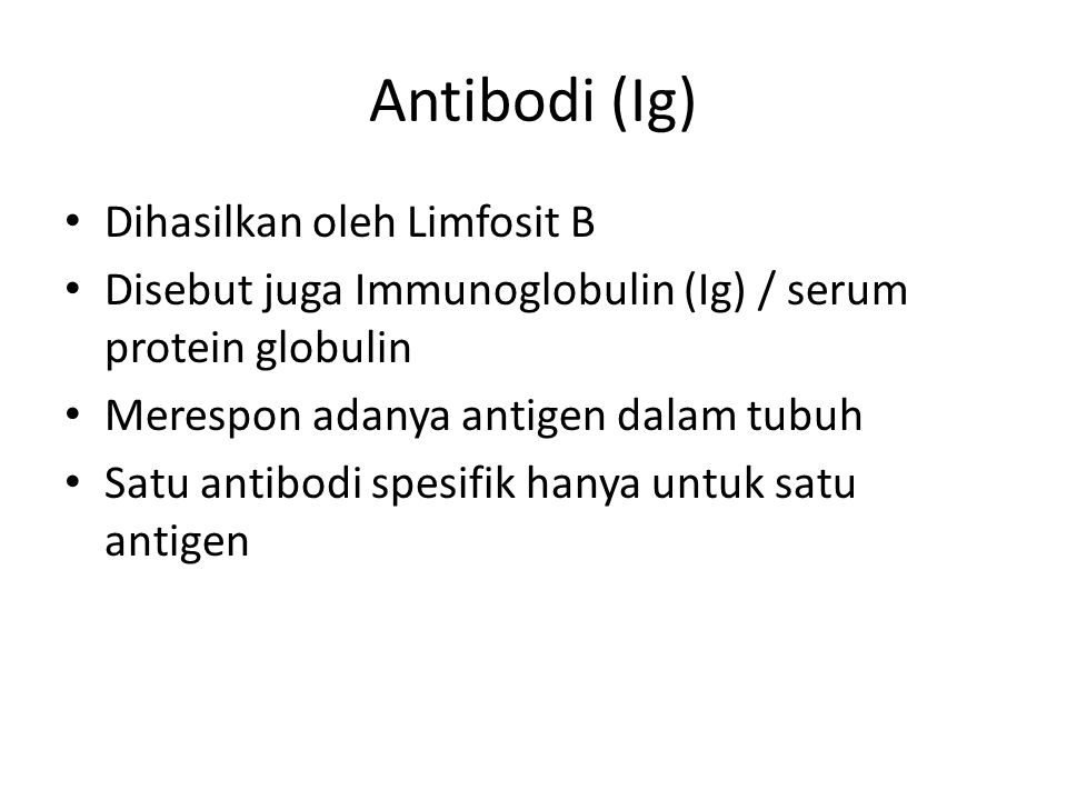 Jenis Antibodi (Ig) IgM – antibodi pertama yang dihasilkan tubuh untuk melawan antigen IgG: – antibodi paling umum, antibakteri dan antivirus, penetral racun, didapat dari ibu via plasenta dan kolostrum IgA – antibodi di bagian tubuh yg dilapisi selaput lendir seperti hidung, mata, air mata, air liur, paru-paru, usus, ASI, getah lambung, sekresi usus.
