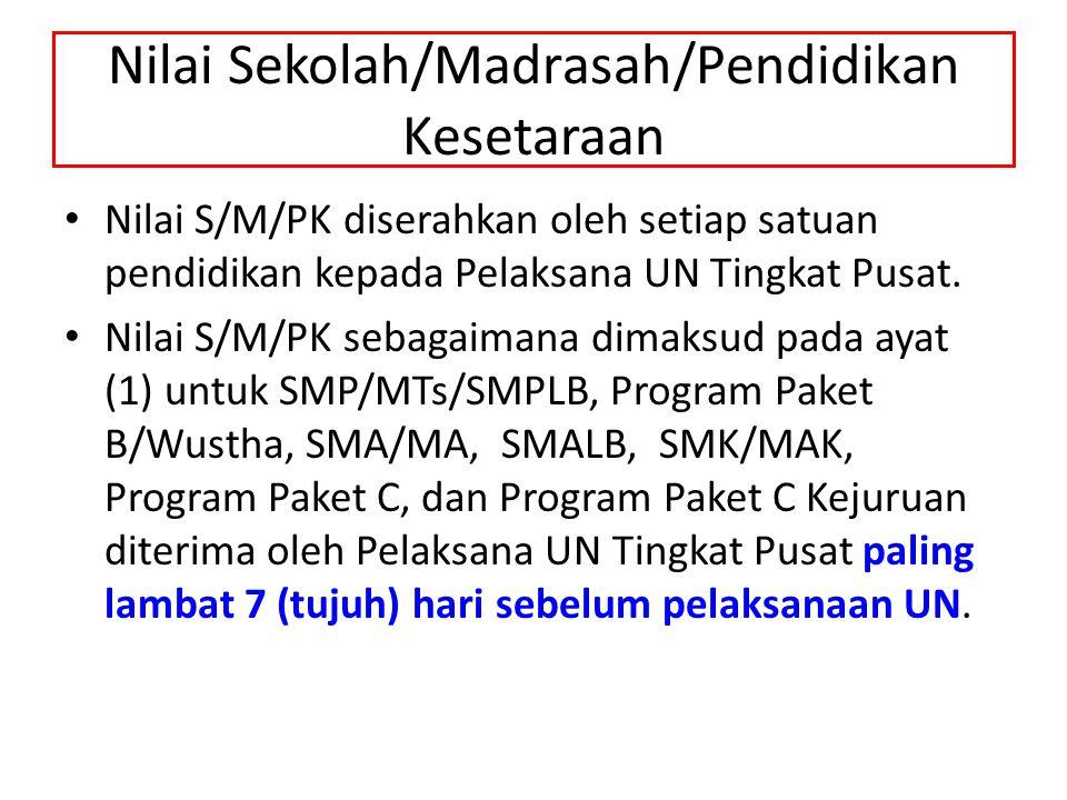 Nilai Sekolah/Madrasah/Pendidikan Kesetaraan Nilai S/M/PK diserahkan oleh setiap satuan pendidikan kepada Pelaksana UN Tingkat Pusat. Nilai S/M/PK seb