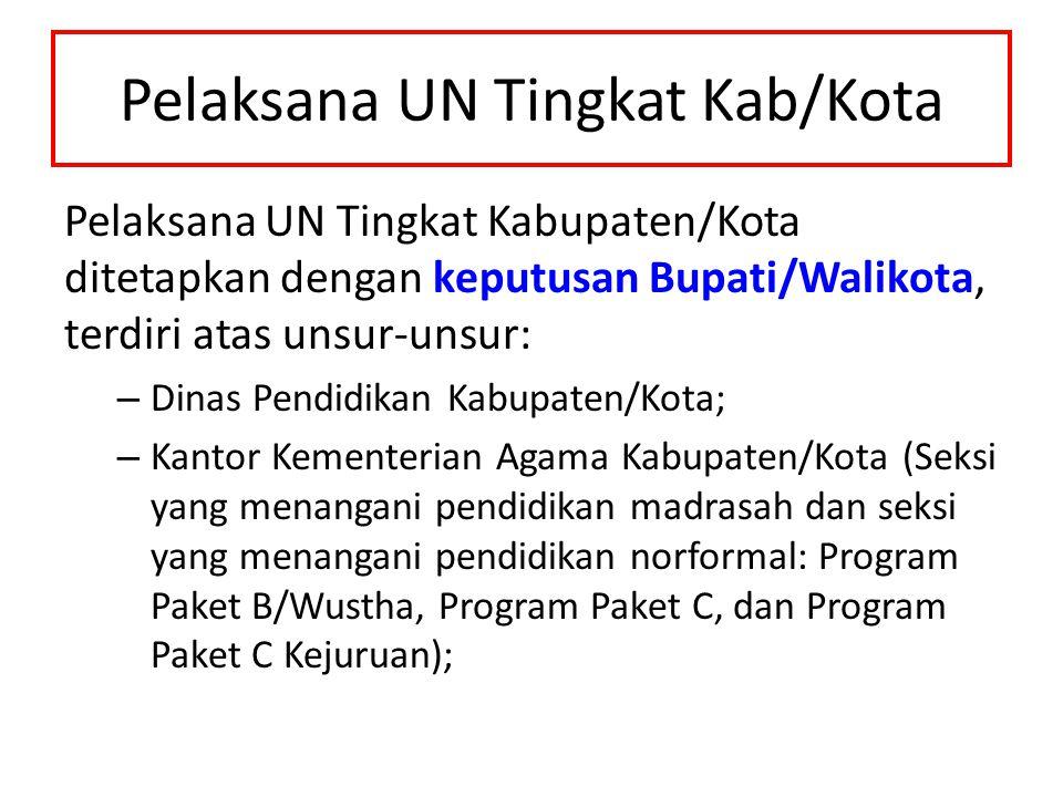 Pelaksana UN Tingkat Kab/Kota Pelaksana UN Tingkat Kabupaten/Kota ditetapkan dengan keputusan Bupati/Walikota, terdiri atas unsur-unsur: – Dinas Pendi
