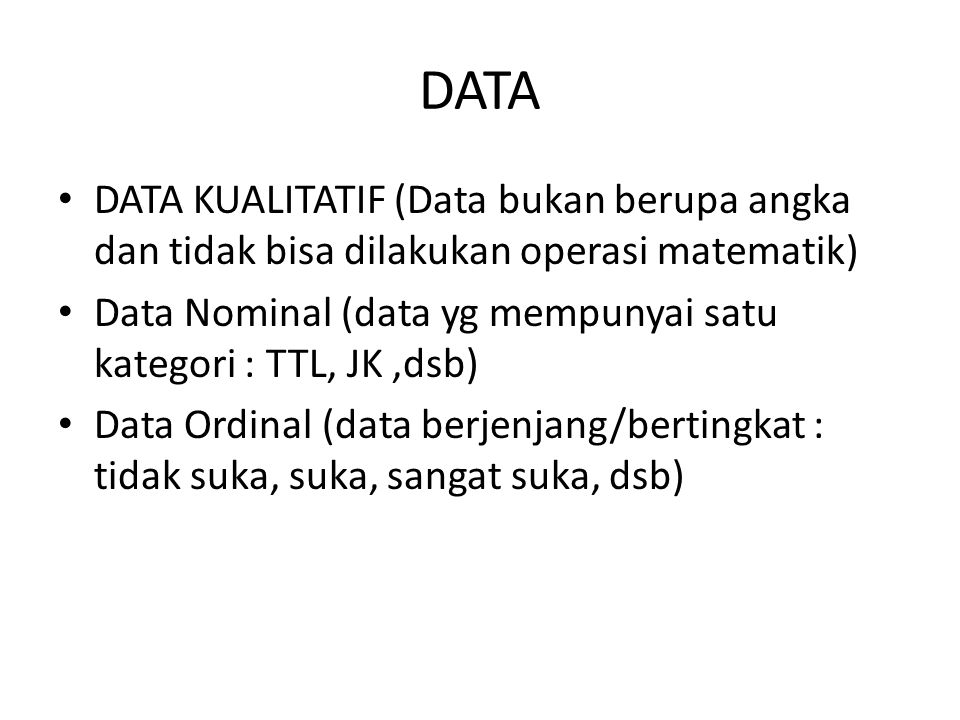 DATA DATA KUALITATIF (Data bukan berupa angka dan tidak bisa dilakukan operasi matematik) Data Nominal (data yg mempunyai satu kategori : TTL, JK,dsb)