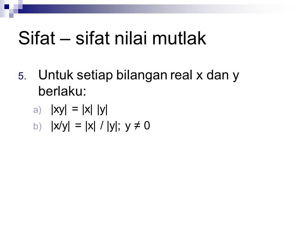 Sifat – sifat nilai mutlak 5. Untuk setiap bilangan real x dan y berlaku: a) |xy| = |x| |y| b) |x/y| = |x| / |y|; y ≠ 0