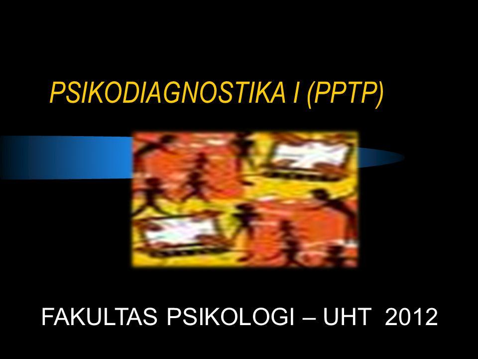 PSIKODIAGNOSTIKA I (PPTP) FAKULTAS PSIKOLOGI – UHT 2012