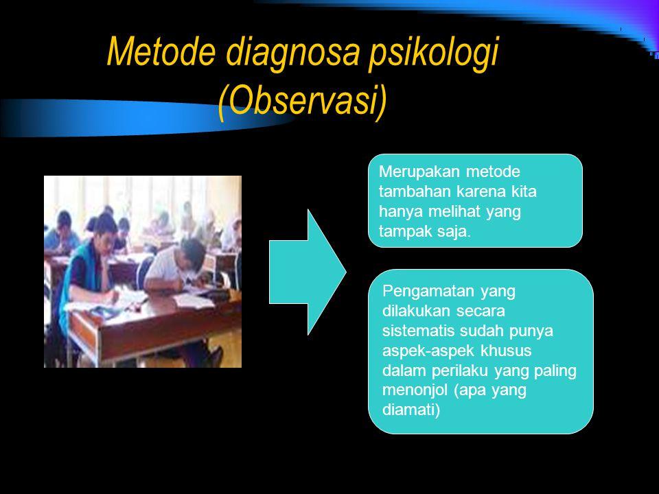 Metode diagnosa psikologi (Observasi) Merupakan metode tambahan karena kita hanya melihat yang tampak saja. Pengamatan yang dilakukan secara sistemati