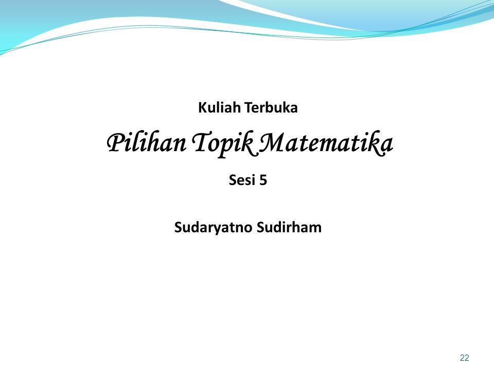 Kuliah Terbuka Pilihan Topik Matematika Sesi 5 Sudaryatno Sudirham 22