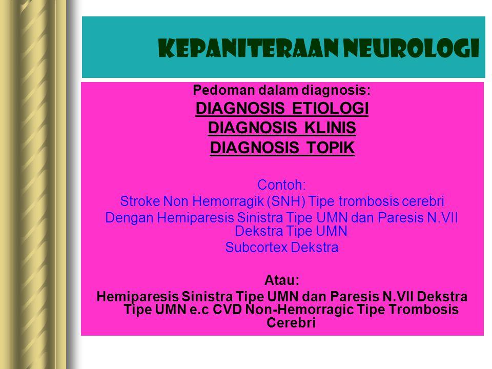 Pedoman dalam diagnosis: DIAGNOSIS ETIOLOGI DIAGNOSIS KLINIS DIAGNOSIS TOPIK Contoh: Stroke Non Hemorragik (SNH) Tipe trombosis cerebri Dengan Hemiparesis Sinistra Tipe UMN dan Paresis N.VII Dekstra Tipe UMN Subcortex Dekstra Atau: Hemiparesis Sinistra Tipe UMN dan Paresis N.VII Dekstra Tipe UMN e.c CVD Non-Hemorragic Tipe Trombosis Cerebri Kepaniteraan Neurologi