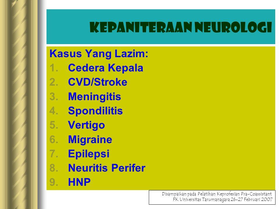 Kasus Yang Lazim: 1.Cedera Kepala 2.CVD/Stroke 3.Meningitis 4.Spondilitis 5.Vertigo 6.Migraine 7.Epilepsi 8.Neuritis Perifer 9.HNP Kepaniteraan Neurologi Disampaikan pada Pelatihan Keprofesian Pra-Coassistant FK Universitas Tarumanagara 26-27 Februari 2007 Kepaniteraan Neurologi