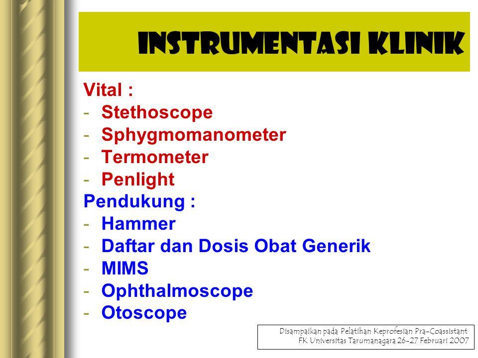 Instrumentasi Klinik Vital : -Stethoscope -Sphygmomanometer -Termometer -Penlight Pendukung : -Hammer -Daftar dan Dosis Obat Generik -MIMS -Ophthalmoscope -Otoscope Disampaikan pada Pelatihan Keprofesian Pra-Coassistant FK Universitas Tarumanagara 26-27 Februari 2007
