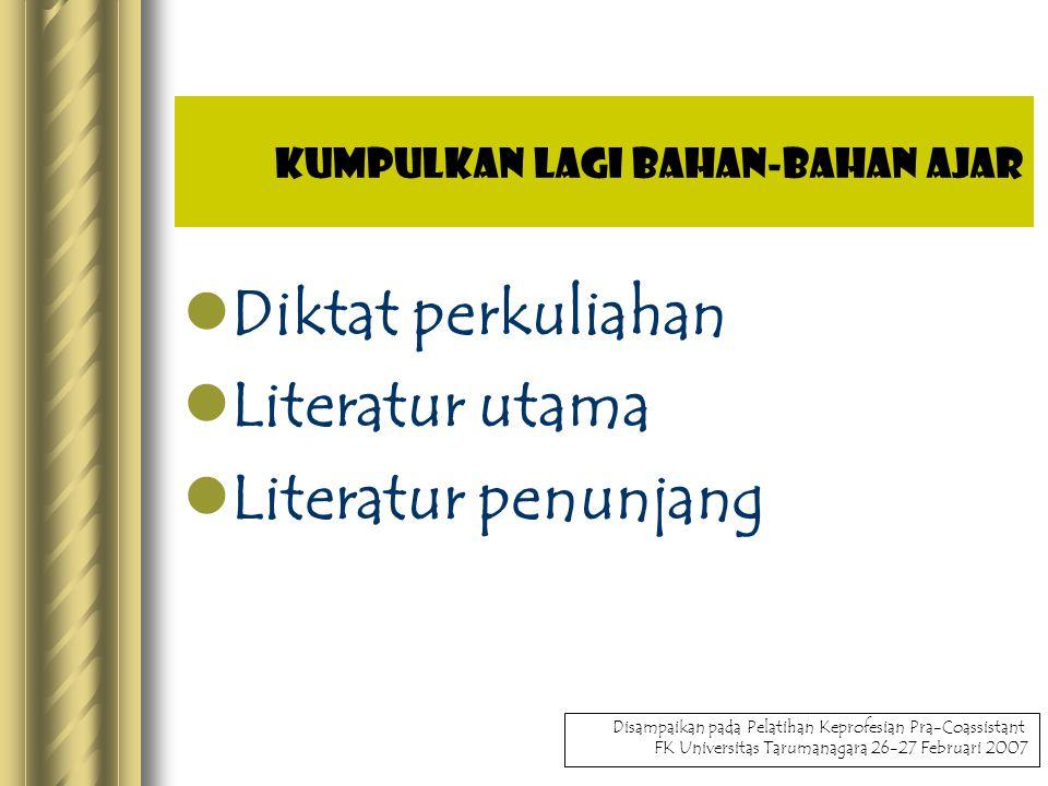 Kumpulkan lagi bahan-bahan ajar Diktat perkuliahan Literatur utama Literatur penunjang Disampaikan pada Pelatihan Keprofesian Pra-Coassistant FK Universitas Tarumanagara 26-27 Februari 2007