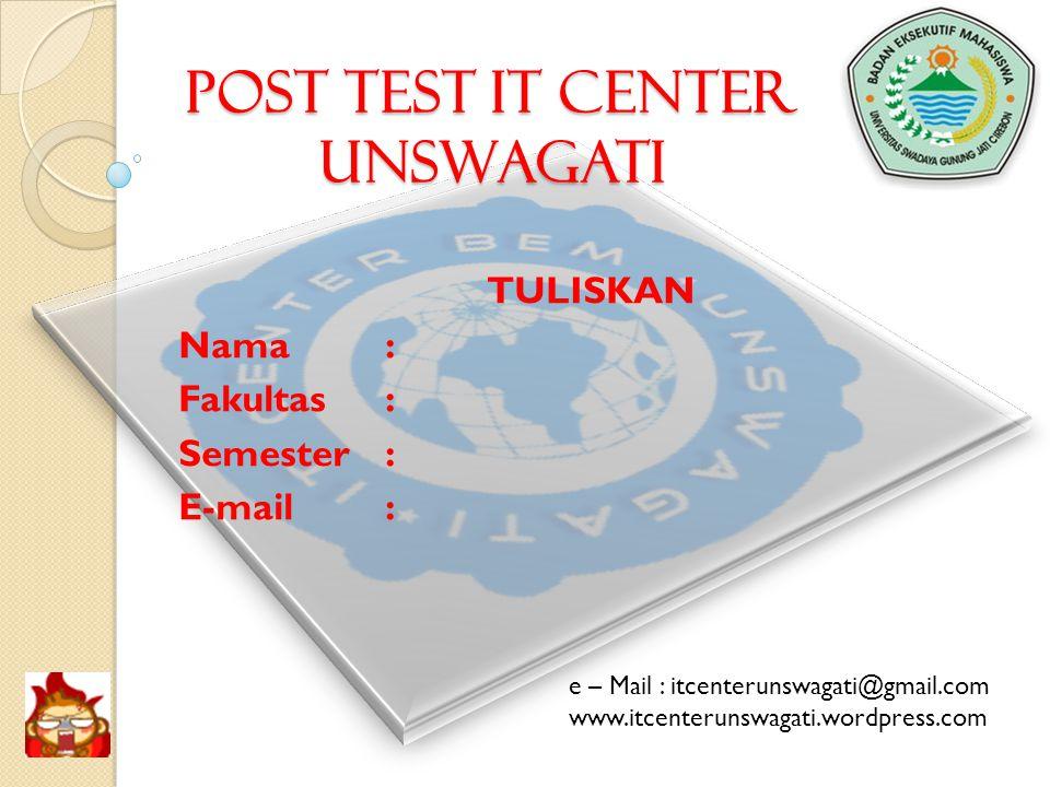 POST TEST IT CENTER UNSWAGATI TULISKAN Nama: Fakultas: Semester: E-mail: e – Mail : itcenterunswagati@gmail.com www.itcenterunswagati.wordpress.com