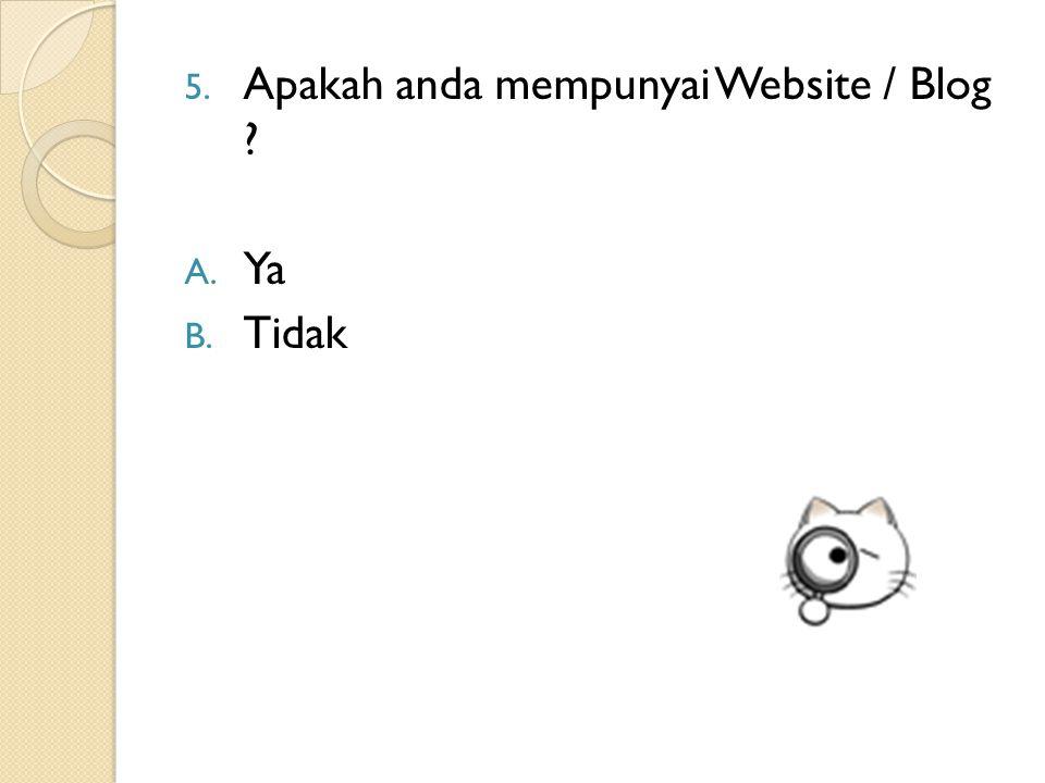 5. Apakah anda mempunyai Website / Blog ? A. Ya B. Tidak