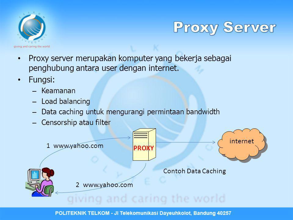 Proxy server merupakan komputer yang bekerja sebagai penghubung antara user dengan internet. Fungsi: – Keamanan – Load balancing – Data caching untuk