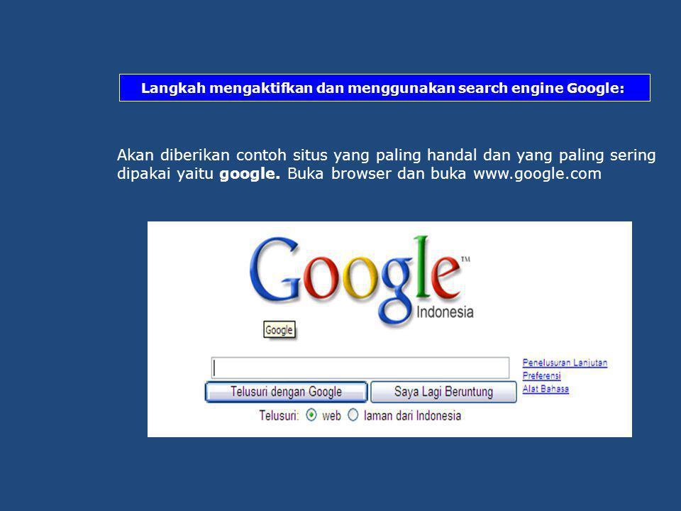 Langkah mengaktifkan dan menggunakan search engine Google: Akan diberikan contoh situs yang paling handal dan yang paling sering dipakai yaitu google.