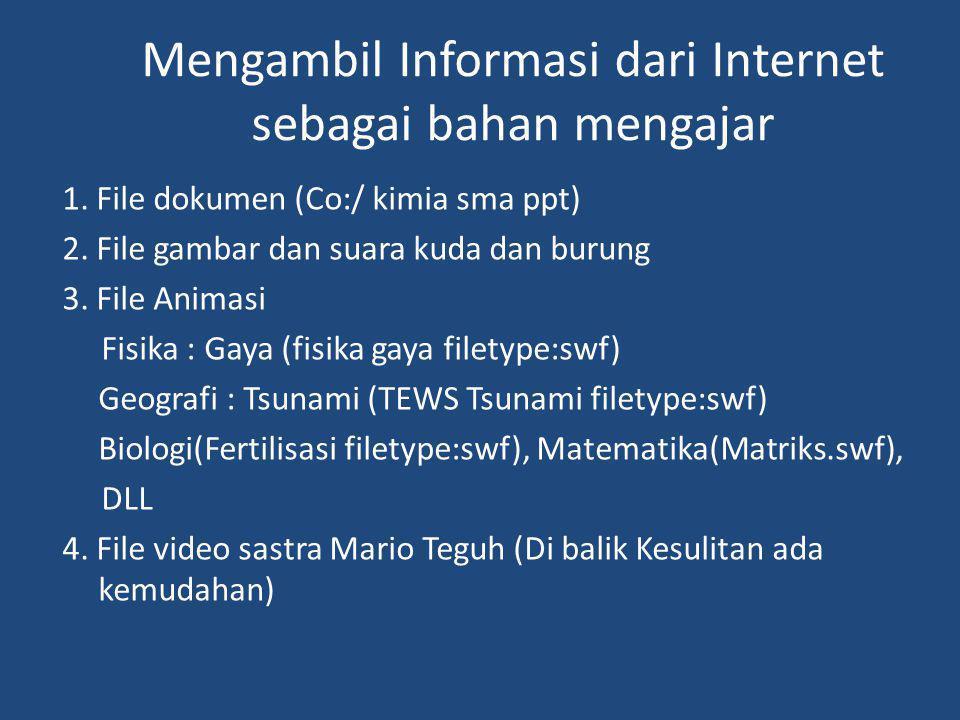 Mengambil Informasi dari Internet sebagai bahan mengajar 1. File dokumen (Co:/ kimia sma ppt) 2. File gambar dan suara kuda dan burung 3. File Animasi