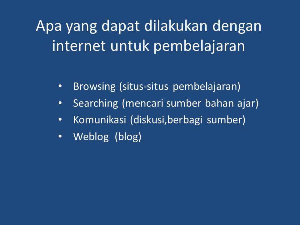 Apa yang dapat dilakukan dengan internet untuk pembelajaran Browsing (situs-situs pembelajaran) Searching (mencari sumber bahan ajar) Komunikasi (disk