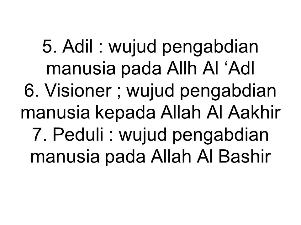 5. Adil : wujud pengabdian manusia pada Allh Al 'Adl 6. Visioner ; wujud pengabdian manusia kepada Allah Al Aakhir 7. Peduli : wujud pengabdian manusi