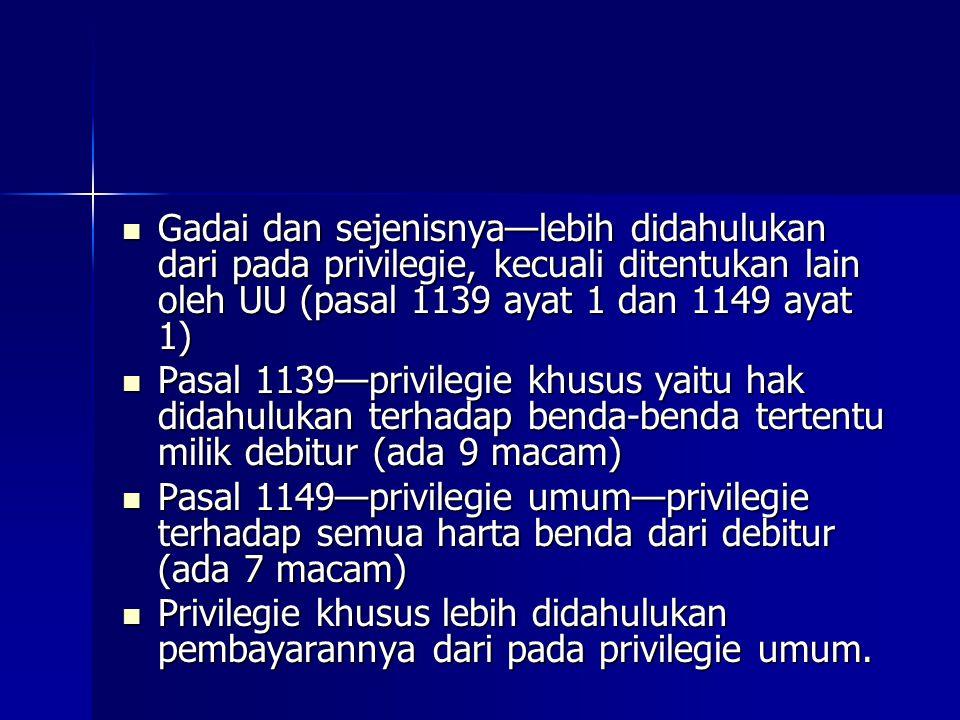 Gadai dan sejenisnya—lebih didahulukan dari pada privilegie, kecuali ditentukan lain oleh UU (pasal 1139 ayat 1 dan 1149 ayat 1) Gadai dan sejenisnya—