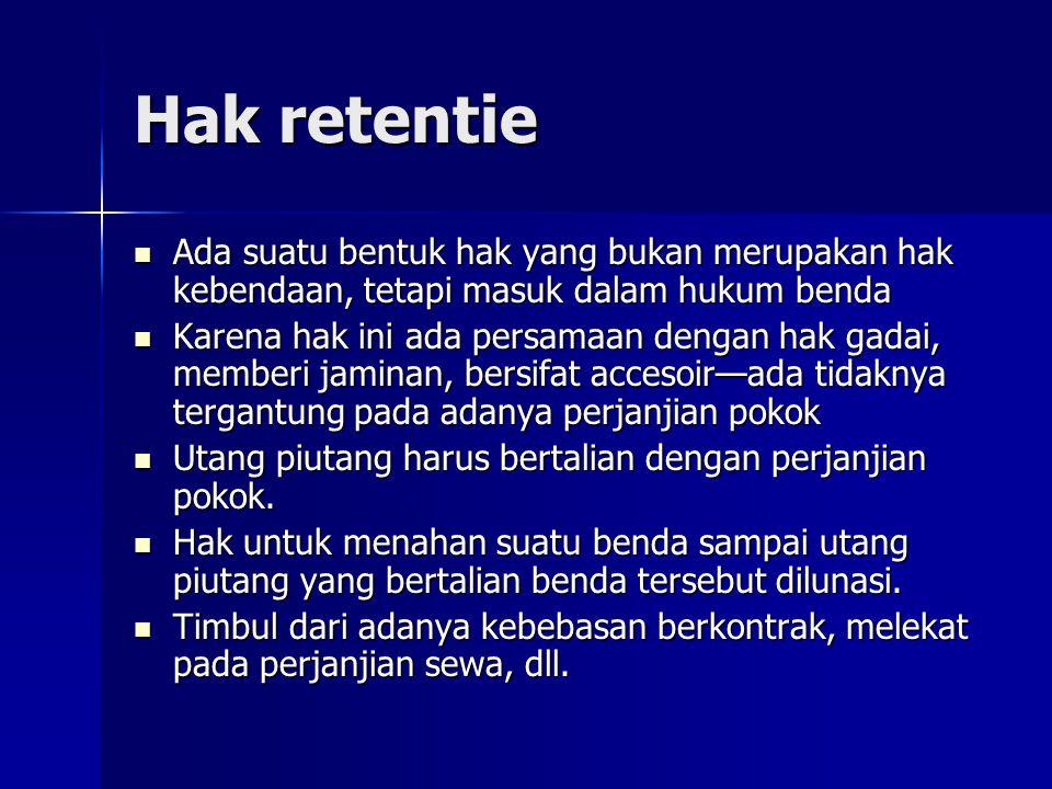 Hak retentie Ada suatu bentuk hak yang bukan merupakan hak kebendaan, tetapi masuk dalam hukum benda Ada suatu bentuk hak yang bukan merupakan hak keb