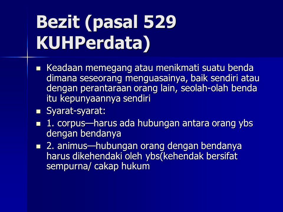 Bezit (pasal 529 KUHPerdata) Keadaan memegang atau menikmati suatu benda dimana seseorang menguasainya, baik sendiri atau dengan perantaraan orang lai