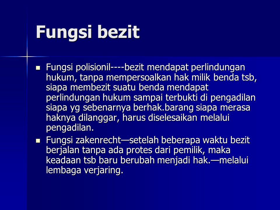 Fungsi bezit Fungsi polisionil----bezit mendapat perlindungan hukum, tanpa mempersoalkan hak milik benda tsb, siapa membezit suatu benda mendapat perl