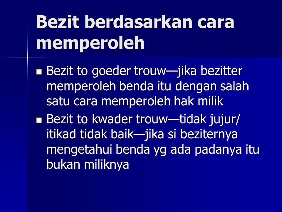 Bezit berdasarkan cara memperoleh Bezit to goeder trouw—jika bezitter memperoleh benda itu dengan salah satu cara memperoleh hak milik Bezit to goeder