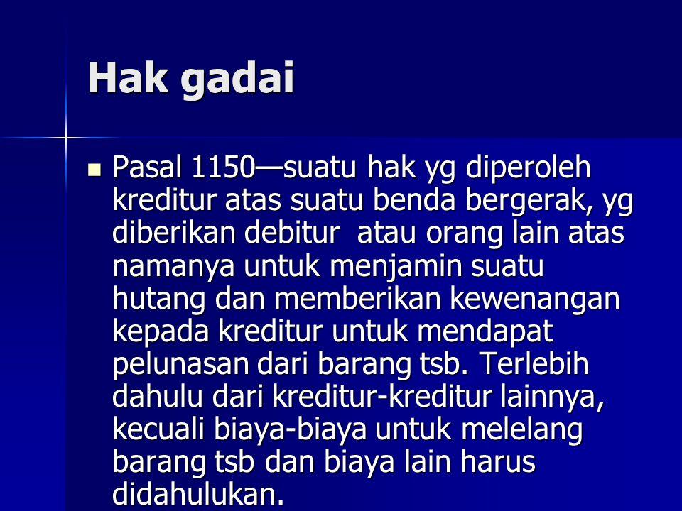 Hak gadai Pasal 1150—suatu hak yg diperoleh kreditur atas suatu benda bergerak, yg diberikan debitur atau orang lain atas namanya untuk menjamin suatu