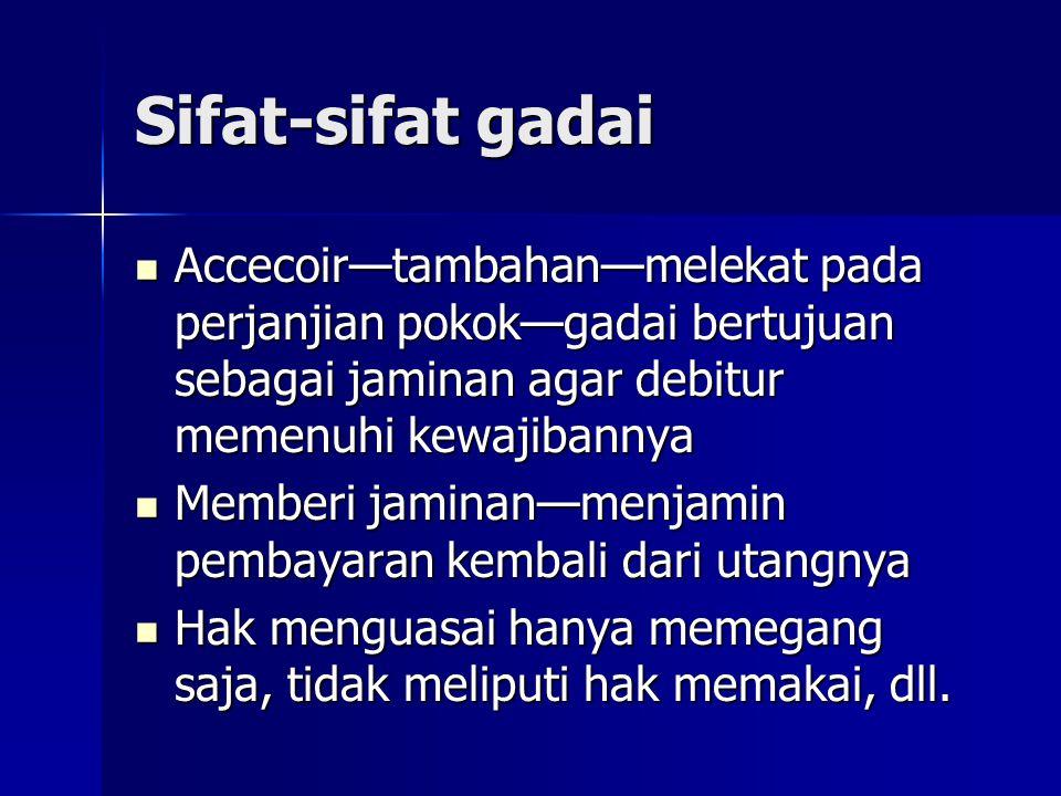Sifat-sifat gadai Accecoir—tambahan—melekat pada perjanjian pokok—gadai bertujuan sebagai jaminan agar debitur memenuhi kewajibannya Accecoir—tambahan