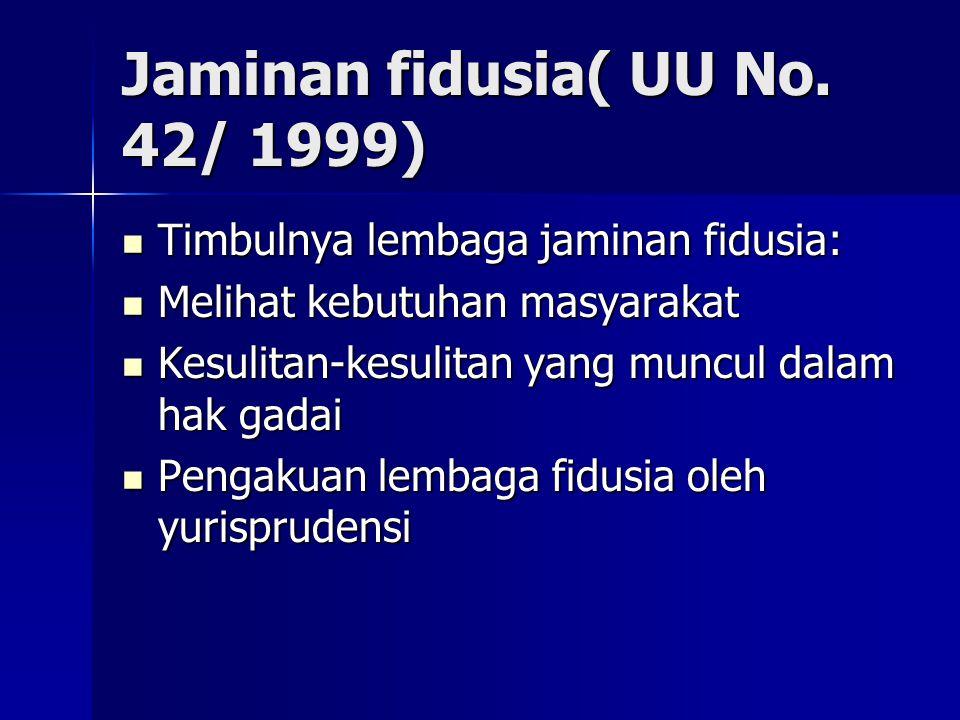 Jaminan fidusia( UU No. 42/ 1999) Timbulnya lembaga jaminan fidusia: Timbulnya lembaga jaminan fidusia: Melihat kebutuhan masyarakat Melihat kebutuhan