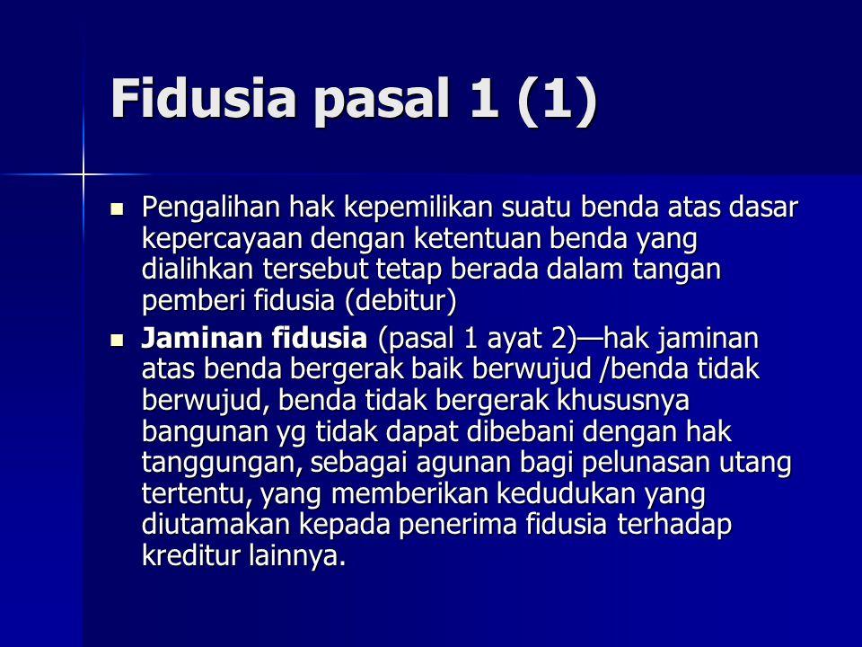 Fidusia pasal 1 (1) Pengalihan hak kepemilikan suatu benda atas dasar kepercayaan dengan ketentuan benda yang dialihkan tersebut tetap berada dalam ta