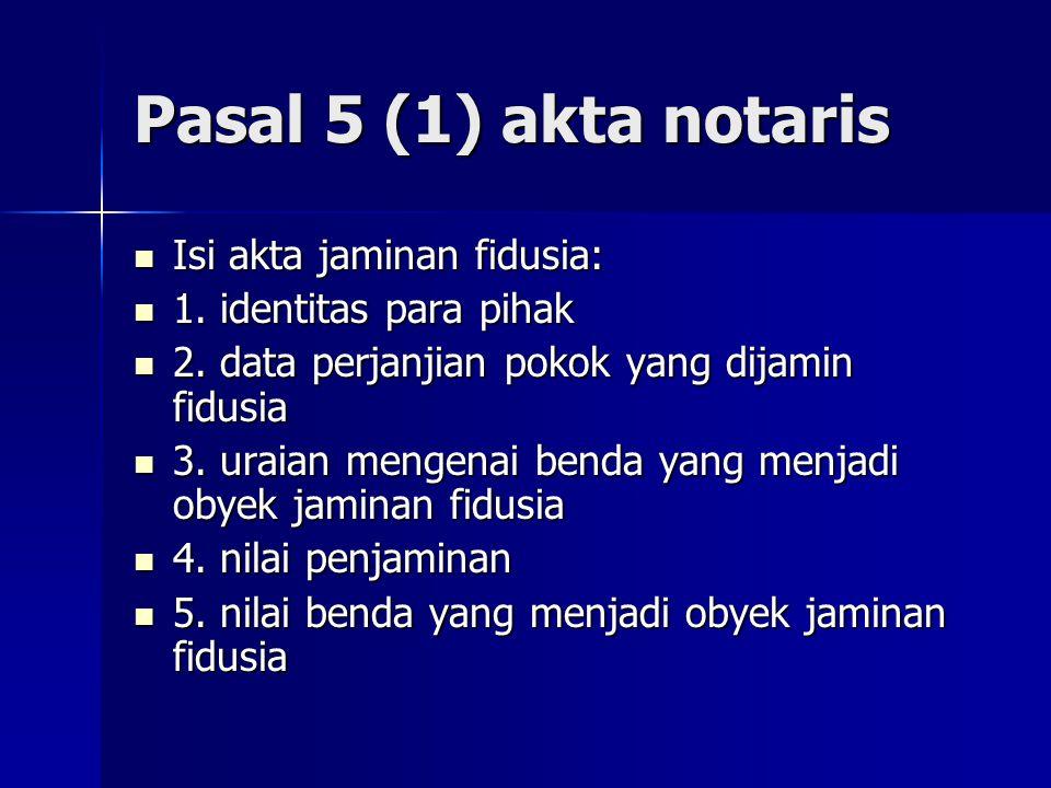 Pasal 5 (1) akta notaris Isi akta jaminan fidusia: Isi akta jaminan fidusia: 1. identitas para pihak 1. identitas para pihak 2. data perjanjian pokok
