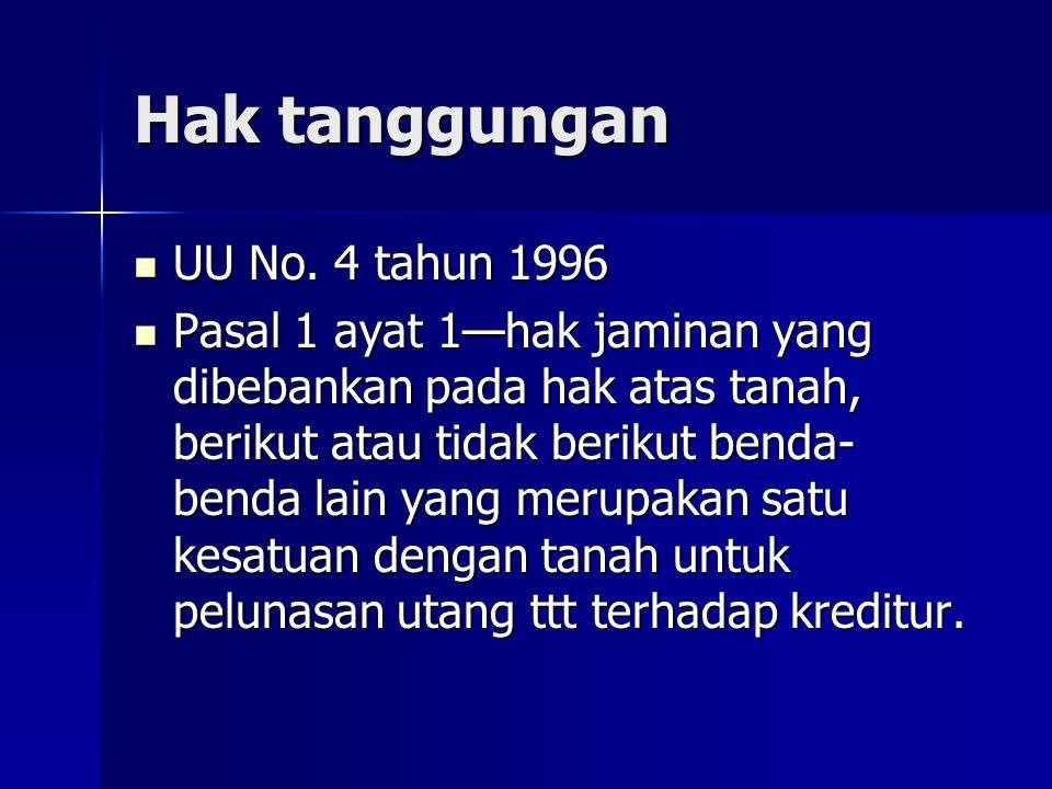 Hak tanggungan UU No. 4 tahun 1996 UU No. 4 tahun 1996 Pasal 1 ayat 1—hak jaminan yang dibebankan pada hak atas tanah, berikut atau tidak berikut bend