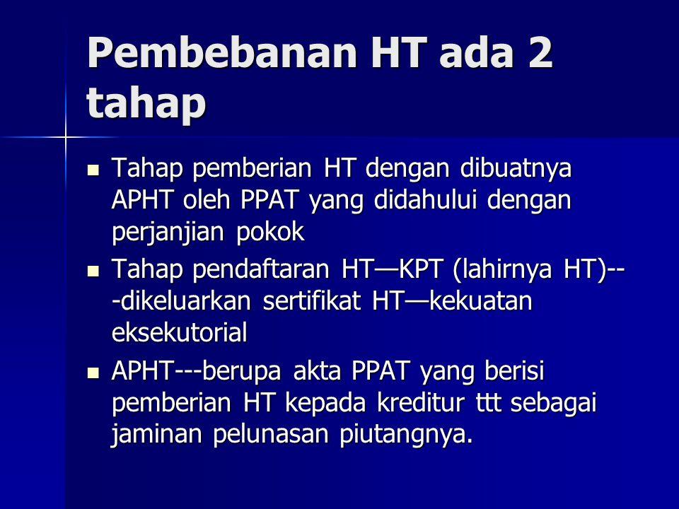 Pembebanan HT ada 2 tahap Tahap pemberian HT dengan dibuatnya APHT oleh PPAT yang didahului dengan perjanjian pokok Tahap pemberian HT dengan dibuatny