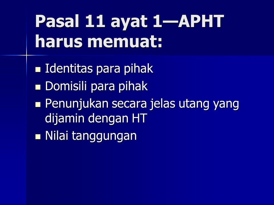 Pasal 11 ayat 1—APHT harus memuat: Identitas para pihak Identitas para pihak Domisili para pihak Domisili para pihak Penunjukan secara jelas utang yan