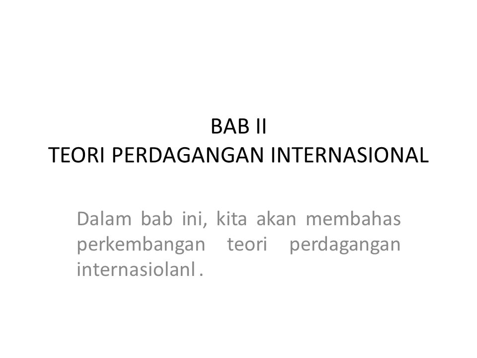 BAB II TEORI PERDAGANGAN INTERNASIONAL Dalam bab ini, kita akan membahas perkembangan teori perdagangan internasiolanl.