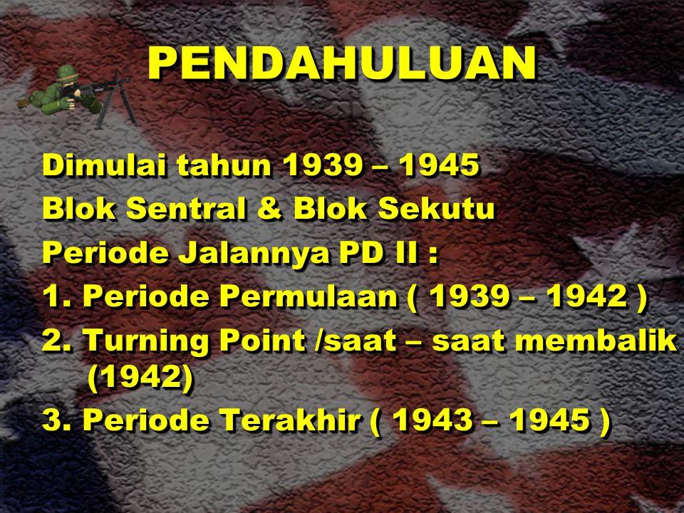 PENDAHULUAN PENDAHULUAN Dimulai tahun 1939 – 1945 Blok Sentral & Blok Sekutu Periode Jalannya PD II : 1.