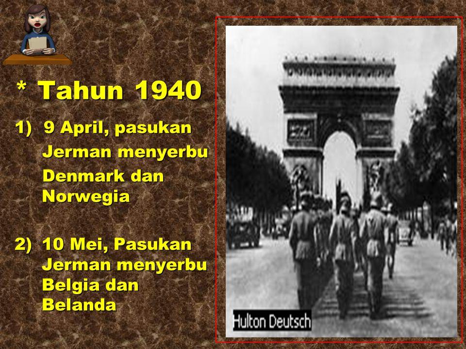 * Tahun 1940 1) 9 April, pasukan Jerman menyerbu Denmark dan Norwegia 2)10 Mei, Pasukan Jerman menyerbu Belgia dan Belanda