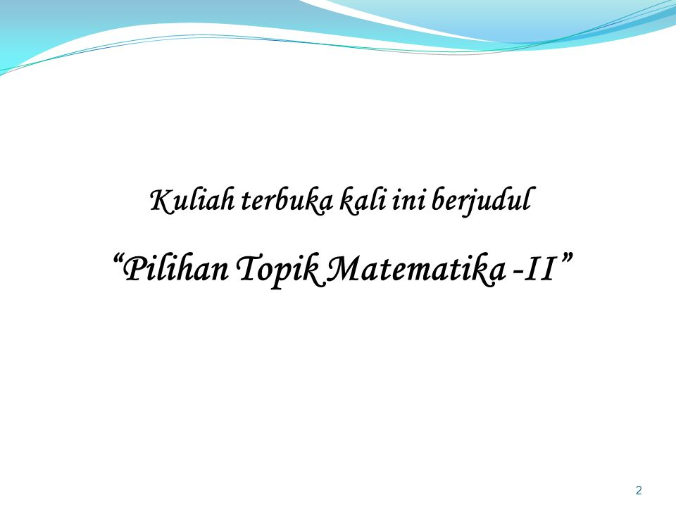 Kuliah terbuka kali ini berjudul Pilihan Topik Matematika -II 2