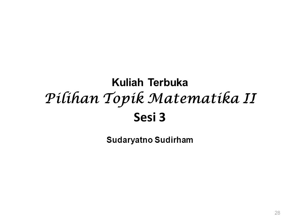Kuliah Terbuka Pilihan Topik Matematika II Sesi 3 Sudaryatno Sudirham 28