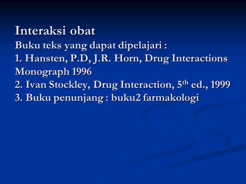 Interaksi obat Buku teks yang dapat dipelajari : 1. Hansten, P.D, J.R. Horn, Drug Interactions Monograph 1996 2. Ivan Stockley, Drug Interaction, 5 th
