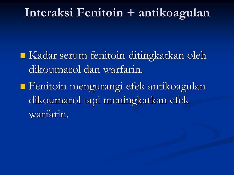 Interaksi Fenitoin + antikoagulan Kadar serum fenitoin ditingkatkan oleh dikoumarol dan warfarin.