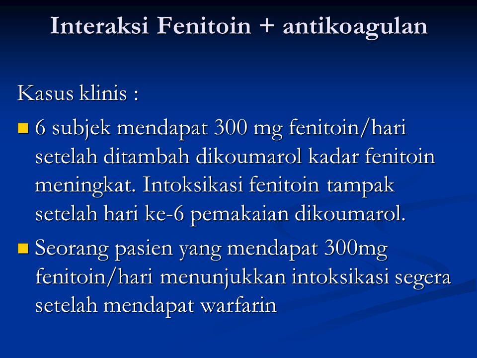 Interaksi Fenitoin + antikoagulan Kasus klinis : 6 subjek mendapat 300 mg fenitoin/hari setelah ditambah dikoumarol kadar fenitoin meningkat.